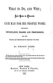 What to Do, and Why, and how to Educate Each Man for His Proper Work: Describing Seventy-five Trades and Professions, and the Talents and Temperaments Required for Each