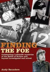 Finding the Foe: Outstanding Mysteries of the Battle of Britain and Beyond Investigated and Solved
