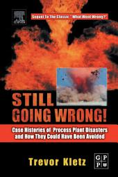 Still Going Wrong!: Case Histories of Process Plant Disasters and How They Could Have Been Avoided