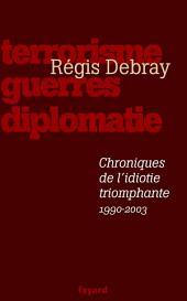 Chroniques de l'idiotie triomphante: Terrorisme, guerres, diplomatie (1990-2003)