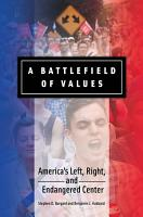 A Battlefield of Values  America s Left  Right  and Endangered Center PDF