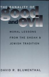 The Banality of Good and Evil: Moral Lessons from the Shoah and Jewish Tradition