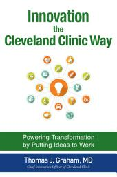 Innovation the Cleveland Clinic Way: Powering Transformation by Putting Ideas to Work
