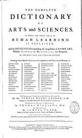 The Complete Dictionary of Arts and Sciences. In which the Whole Circle of Human Learning is Explained, and the Difficulties Attending the Acquisition of Every Art, Whether Liberal Or Mechanical, are Removed, in the Most Easy and Familiar Manner ...