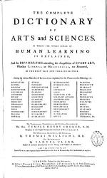 The Complete Dictionary Of Arts And Sciences In Which The Whole Circle Of Human Learning Is Explained And The Difficulties Attending The Acquisition Of Every Art Whether Liberal Or Mechanical Are Removed In The Most Easy And Familiar Manner  Book PDF