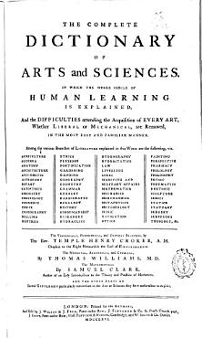 The Complete Dictionary of Arts and Sciences  In which the Whole Circle of Human Learning is Explained  and the Difficulties Attending the Acquisition of Every Art  Whether Liberal Or Mechanical  are Removed  in the Most Easy and Familiar Manner     PDF