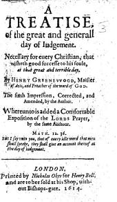 A Treatise, of the great and generall day of Iudgement ... The sixth impression, corrected, and amended by the Author. Whereunto is added a Comfortable Exposition of the Lords Prayer, etc