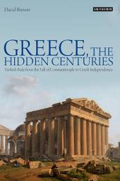 Greece, the Hidden Centuries: Turkish Rule from the Fall of Constantinople to Greek