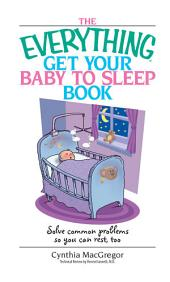 The Everything Get Your Baby To Sleep Book: Solve Common Problems So You Can Rest, Too