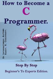 How to Become a C Programmer :: Step By Step Beginner's To Experts Edition.