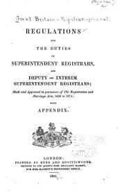 Regulations for the Duties of Superintendent Registrars, and Deputy and Interim Superintendent Registrars: Made and Approved in Pursuance of the Registration and Marriage Acts, 1836 to 1874 : with Appendix