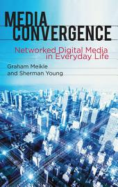 Media Convergence: Networked Digital Media in Everyday Life