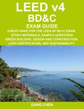 LEED v4 BD&C EXAM GUIDE: A Must-Have for the LEED AP BD+C Exam: Study Materials, Sample Questions, Green Building Design and Construction, LEED Certification, and Sustainability
