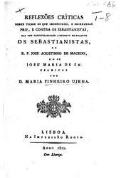 """Reflexiões críticas sobre todos os que escreverão, e escreveraõ pró, e contra os Sebastianistas, mas com particularidade a respeito do folheto """"Os Sebastianistas,"""" do R. P. J. A. de Macedo, e o de J. M. de Sá. Por D. M. Pinheiro Ujena"""