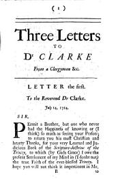 Three Letters to Dr Clarke, from a Clergyman of the Church of England; Concerning His Scripture-doctrine of the Trinity: With the Doctor's Replies. Published by the Author of the Said Three Letters..