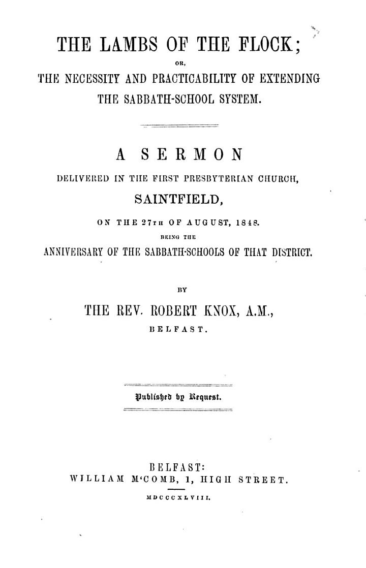 The Lambs of the Flock; Or, The Necessity and Practicability of Extending the Sabbath-school System. A Sermon Delivered in ... Saintfield, on the 27th of August, 1848, Etc