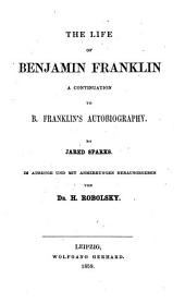 The Life of Benjamin Franklin: A Continuation to B. Franklin's Autobiography