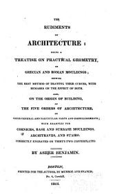 The Rudiments of Architecture: Being a Treatise on Practical Geometry, on Grecian and Roman Mouldings ... Also, on the Origin of Building, on the Five Orders of Architecture ...
