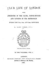 Club Life of London with Anecdotes of the Clubs, Coffee-Houses and Taverns of the Metropolis During the 17th, 18th, and 19th Centuries: By John Timbs