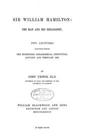Sir William Hamilton: The Man and His Philosophy : Two Lectures Delivered Before the Edinburgh Philosophical Institution, January and February 1883