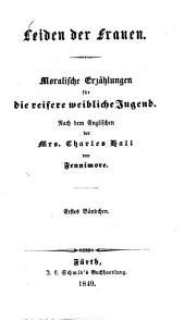Leiden der Frauen: Moralische Erzählungen für die reifere weibliche Jugend. Nach dem Englischen der Mrs. Charles Hall von Fennimore, Band 1