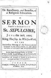 The Excellency, and Benefits, of a Religious Education. A Sermon Preach'd in the Parish-church of St. Sepulchre, June the Ixth, 1715. Being Thursday in Whitson-week, at the Anniversary Meeting of the Children Educated in the Charity-schools in and about the Cities of London and Westminster. By the Right Reverend Father in God, William, Lord Bishop of Lincoln. ...