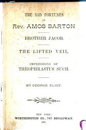 The Sad Fortunes of Rev. Amos Barton: Brother Jacob ; The Lifted Veil ; Impressions of Theophrastus Such