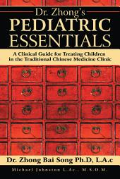 Dr. Zhongs Pediatric Essentials: A Clinical Guide for Treating Children in the Traditional Chinese Medicine Clinic