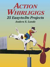 Action Whirligigs: 25 Easy-to-Do Projects