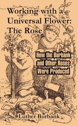 Working With A Universal Flower The Rose How The Burbank And Other Roses Were Produced Book PDF