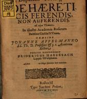 Disp. de haereticis ferendis, non auferendis