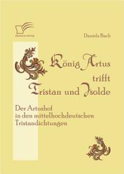 K   nig Artus trifft Tristan und Isolde  Der Artushof in den mittelhochdeutschen Tristandichtungen PDF