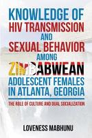 KNOWLEDGE OF HIV TRANSMISSION AND SEXUAL BEHAVIOR AMONG ZIMBABWEAN ADOLESCENT FEMALES IN ATLANTA  GEORGIA PDF