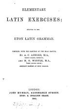 Elementary Latin exercises, adapted to the Eton Latin grammar, compiled by A.C. Ainger and H.G. Wintle. [With] Key
