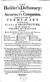 The Builder's Dictionary: Or, Gentleman and Architect's Companion: Explaining Not Only the Terms of Art in All the Several Parts of Architecture, But Also Containing the Theory and Practice ...