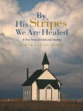 By His Stripes We Are Healed: A True Story of Faith and Healing