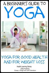 A Beginner's Guide to Yoga - Yoga for Good Health and for Weight Loss