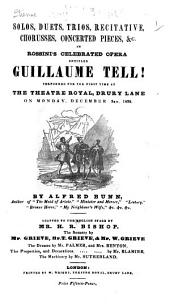 Solos, Duets, Trios, Recitative ... in Rossini's celebrated opera ... Guillaume Tell ... Adapted to the English stage by Mr. H. R. Bishop, etc. [Translation by Alfred Bunn.]