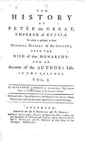 The History of Peter the Great, Emperor of Russia: To which is Prefixed a Short General History of the Country from the Rise of that Monarchy : and an Account of the Author's Life, Volume 1