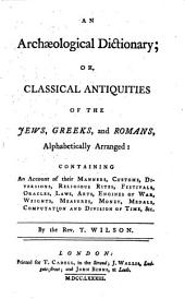 An Archæological Dictionary: Or, Classical Antiquities of the Jews, Greeks, and Romans, Alphabetically Arranged