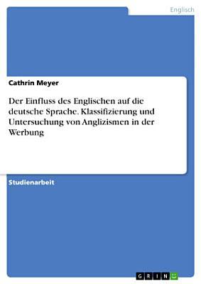 Der Einfluss des Englischen auf die deutsche Sprache  Klassifizierung und Untersuchung von Anglizismen in der Werbung PDF