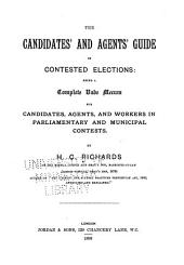 The Candidates' and Agents' Guide in Contested Elections: Being a Complete Vade Mecum for Candidates, Agents and Workers in Parliamentary and Municipal Contests