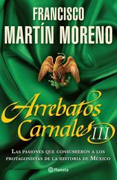Arrebatos carnales 3: Las pasiones que consumieron a los protagonistas de la Historia de México