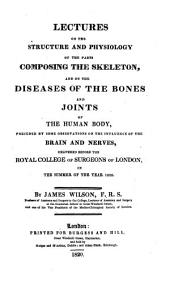 Lectures on the Structure and Physiology of the Parts Composing the Skeleton: And on the Diseases of the Bones and Joints of the Human Body, Preceded by Some Observations on the Influence of the Brain and Nerves, Delivered Before the RoyalCollege of Surgeons of London, in the Summer of the Year 1820