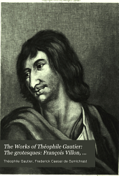 The Works of Théophile Gautier: The grotesques: François Villon, Théophile de Viau, Saint-Amant, Cyrano de Bergerac, George de Scudéry, Paul Scarron
