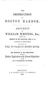 The Destruction of Boston Harbor: Argument of William Whiting, Esq., Before the Committee of the Legislature, April 17, 1851, Against an Application for Leave to Fill Up Flats in Mystic River. Now Reprinted by the Remonstrants Against a Similar Application to the Present Legislature by the City of Charlestown and Others