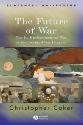 The Future of War: The Re-Enchantment of War in the Twenty-First Century