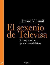 El sexenio de Televisa: Conjuras del poder mediático