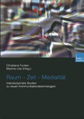 Raum — Zeit — Medialität: Interdisziplinäre Studien zu neuen Kommunikationstechnologien
