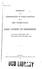 Summary of the Administration of Indian Railways During the Viceroyalty of Lord Curzon of Kedleston: I. January 1899-April 1904. Ii. December 1904-November 1905